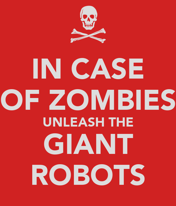 IN CASE OF ZOMBIES UNLEASH THE GIANT ROBOTS