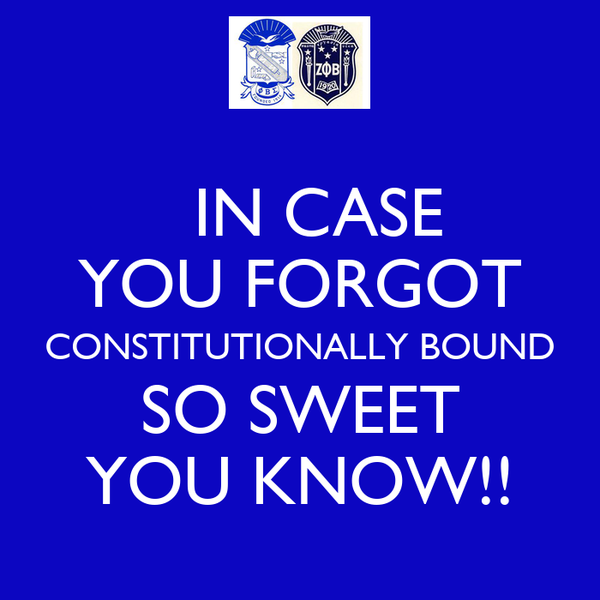 IN CASE  YOU FORGOT CONSTITUTIONALLY BOUND SO SWEET YOU KNOW!!