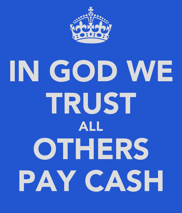 IN GOD WE TRUST ALL OTHERS PAY CASH