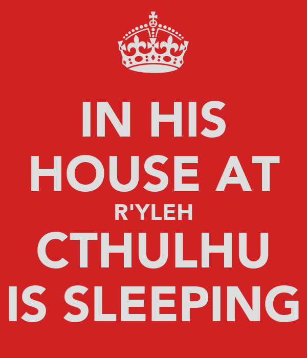 IN HIS HOUSE AT R'YLEH CTHULHU IS SLEEPING