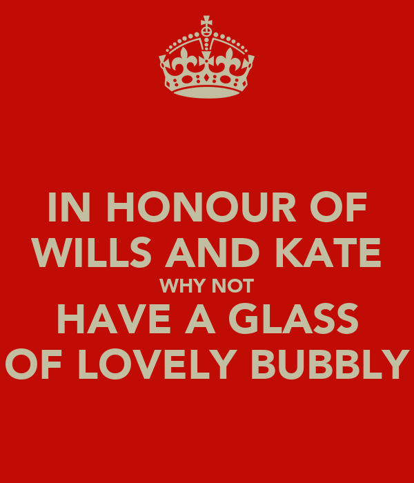 IN HONOUR OF WILLS AND KATE WHY NOT HAVE A GLASS OF LOVELY BUBBLY