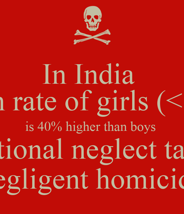 In India   death rate of girls (< 5yrs) is 40% higher than boys  due to intentional neglect tantamount to negligent homicide