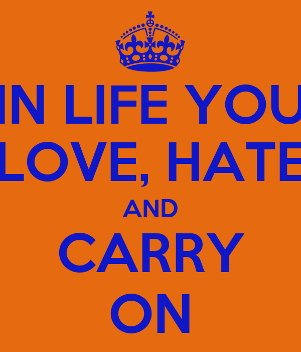 IN LIFE YOU LOVE, HATE AND CARRY ON