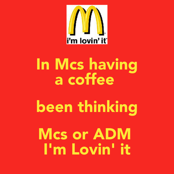 In Mcs having a coffee  been thinking Mcs or ADM  I'm Lovin' it