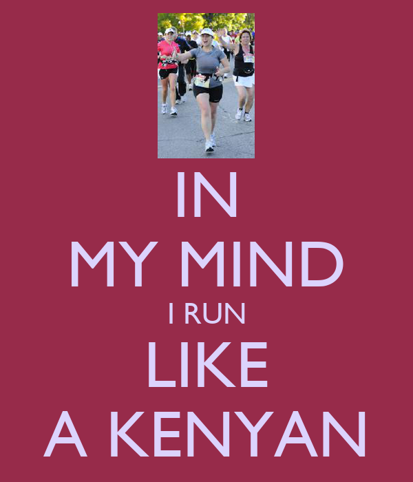 IN MY MIND I RUN LIKE A KENYAN