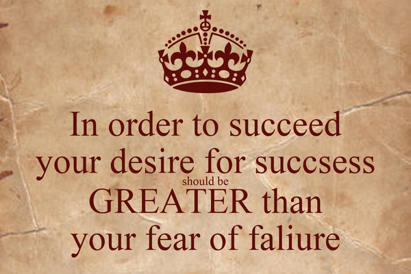 In order to succeed your desire for succsess should be GREATER than your fear of faliure