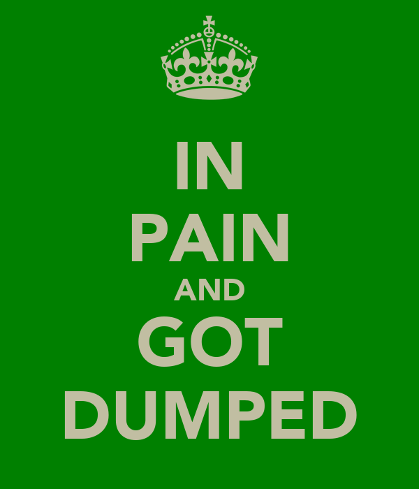 IN PAIN AND GOT DUMPED