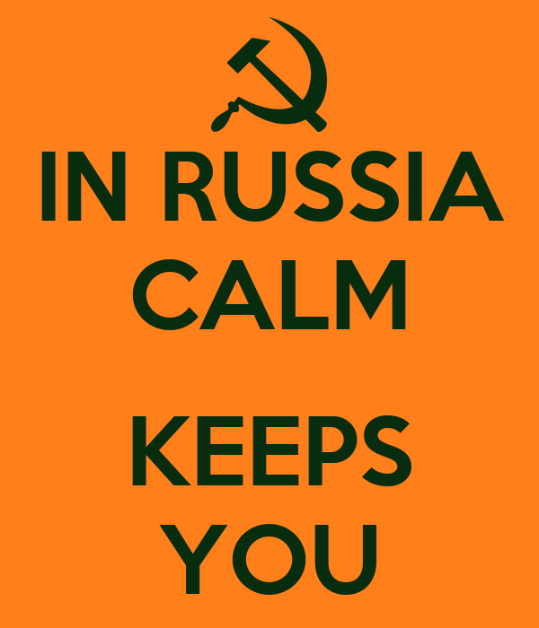 IN RUSSIA CALM  KEEPS YOU