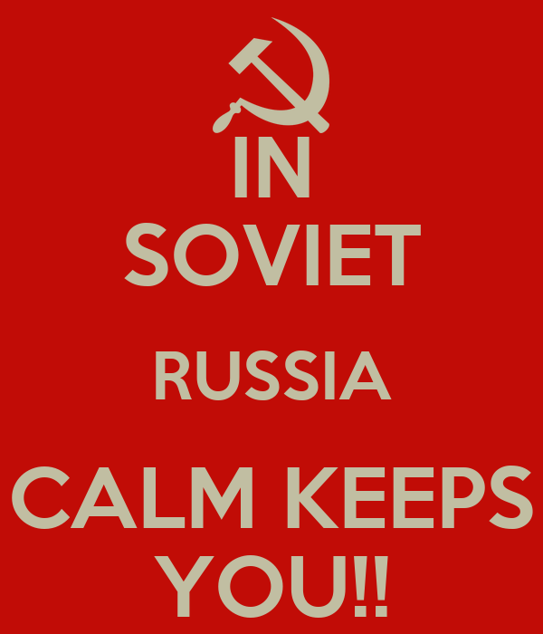 IN SOVIET RUSSIA CALM KEEPS YOU!!