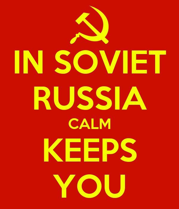 IN SOVIET RUSSIA CALM KEEPS YOU