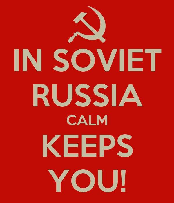 IN SOVIET RUSSIA CALM KEEPS YOU!