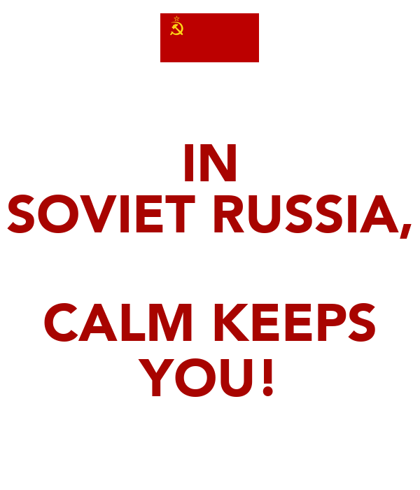 IN SOVIET RUSSIA,  CALM KEEPS YOU!