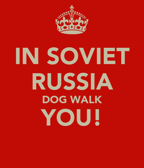 IN SOVIET RUSSIA DOG WALK YOU!