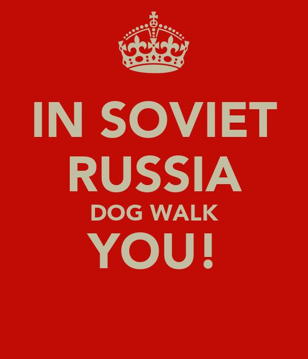 IN SOVIET RUSSIA DOG WALK YOU!