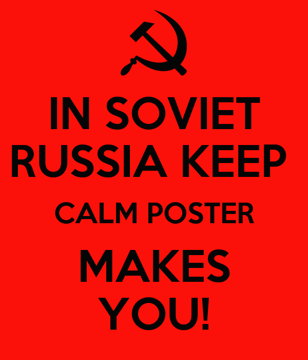 IN SOVIET RUSSIA KEEP  CALM POSTER MAKES YOU!