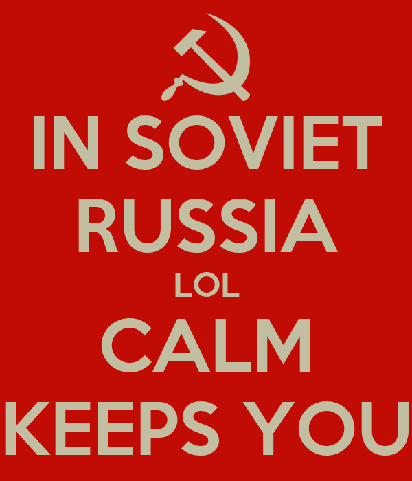 IN SOVIET RUSSIA LOL CALM KEEPS YOU