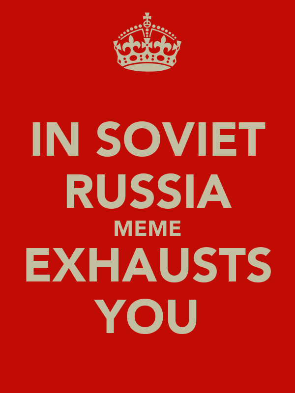 IN SOVIET RUSSIA MEME EXHAUSTS YOU