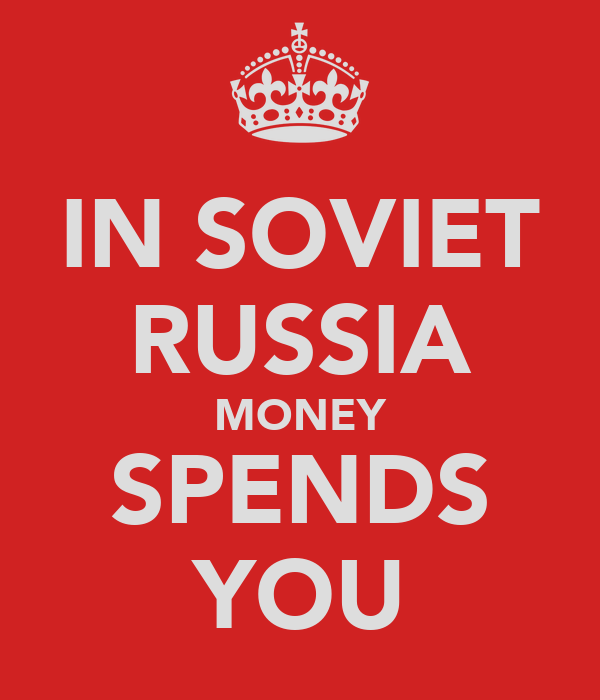 IN SOVIET RUSSIA MONEY SPENDS YOU