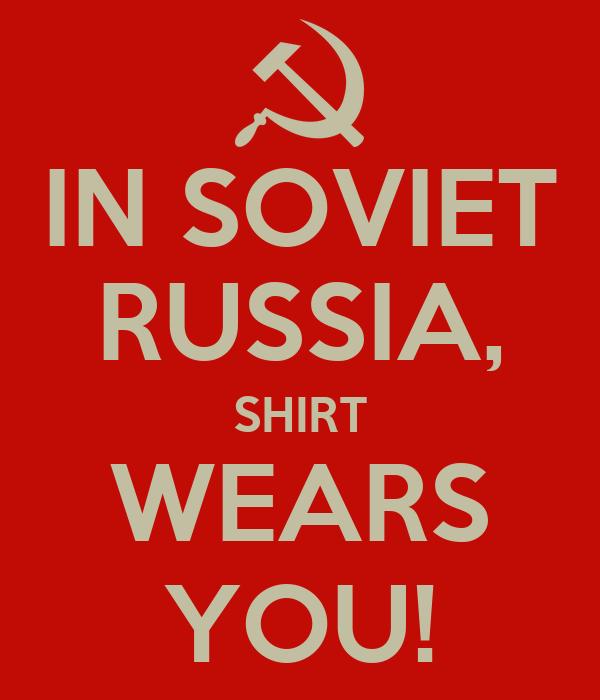 IN SOVIET RUSSIA, SHIRT WEARS YOU!