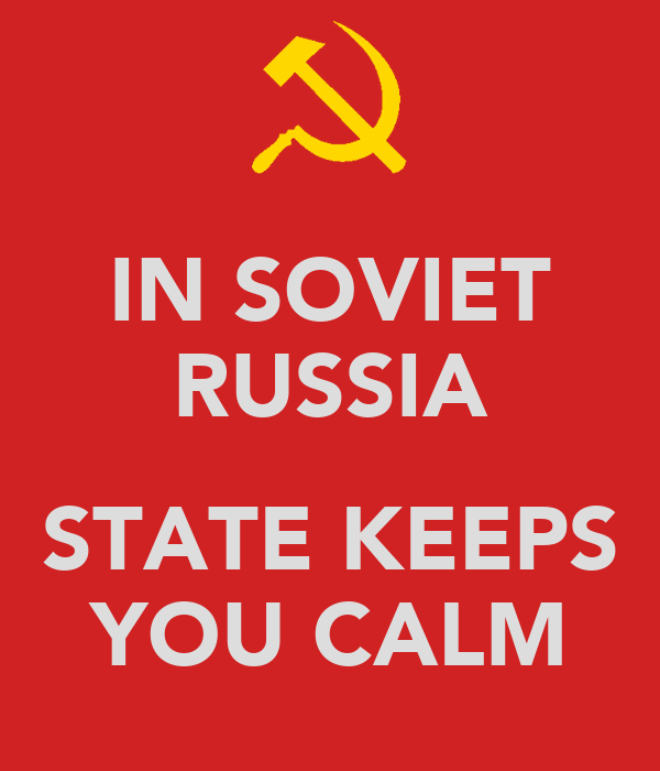 IN SOVIET RUSSIA  STATE KEEPS YOU CALM