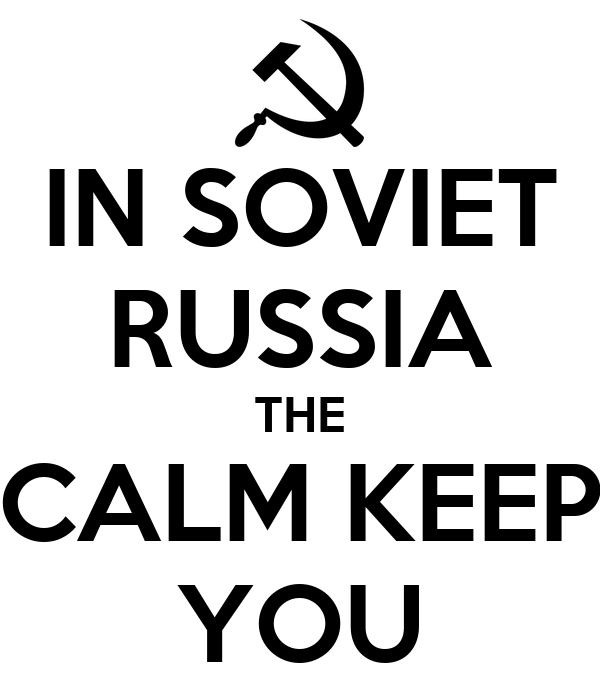 IN SOVIET RUSSIA THE CALM KEEP YOU