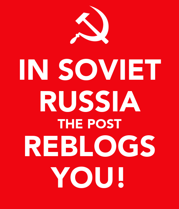 IN SOVIET RUSSIA THE POST REBLOGS YOU!