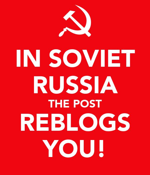 IN SOVIET RUSSIA THE POST REBLOGS YOU!