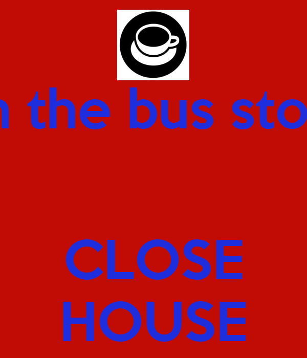 in the bus stop   CLOSE HOUSE