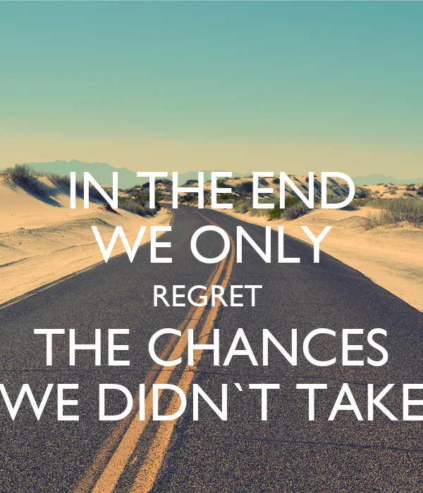 IN THE END WE ONLY REGRET  THE CHANCES WE DIDN`T TAKE
