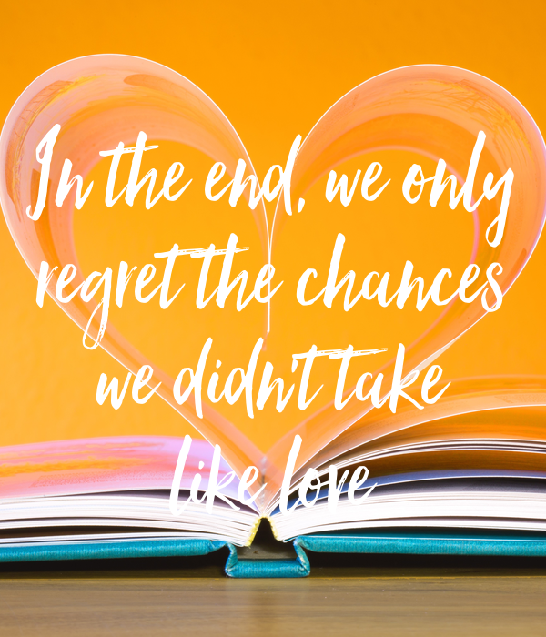 In the end, we only regret the chances we didn't take like love