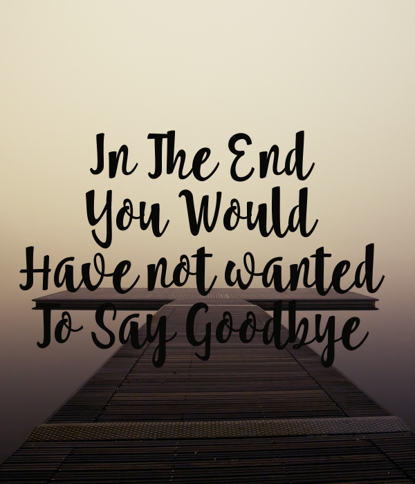 In The End  You Would  Have not wanted  To Say Goodbye