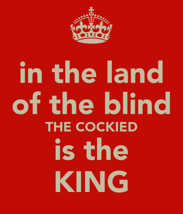 in the land of the blind THE COCKIED is the KING
