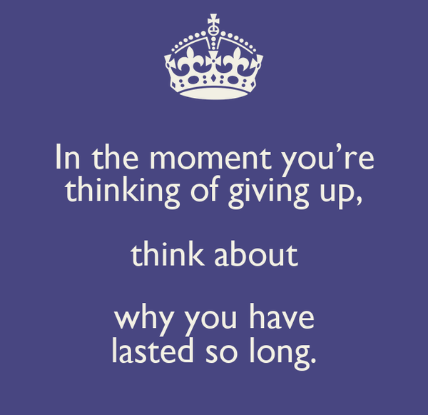 In the moment you're thinking of giving up, think about why you have lasted so long.