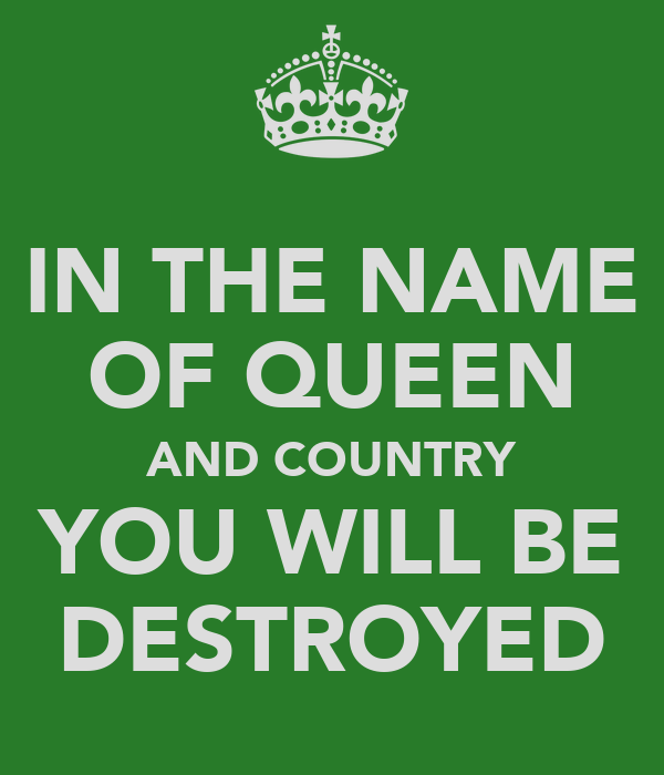 IN THE NAME OF QUEEN AND COUNTRY YOU WILL BE DESTROYED