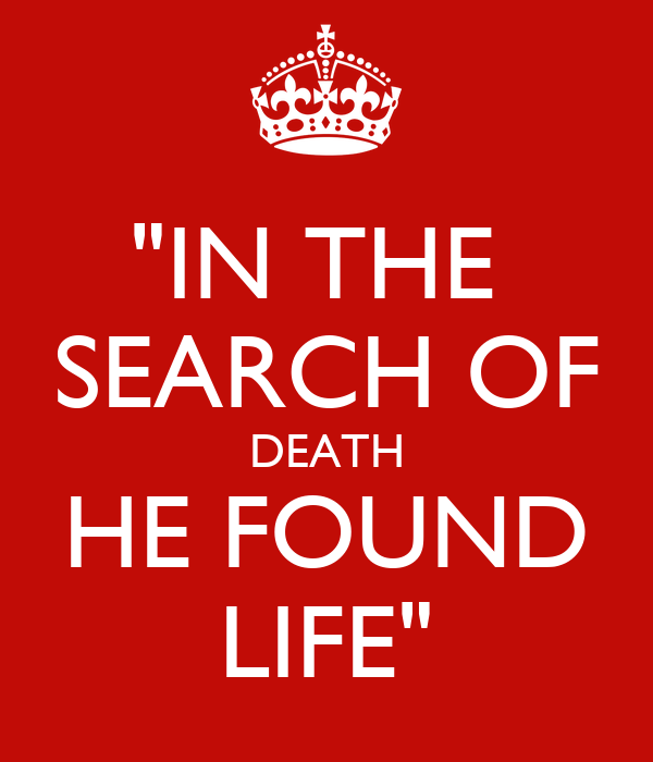 """IN THE  SEARCH OF DEATH HE FOUND LIFE"""
