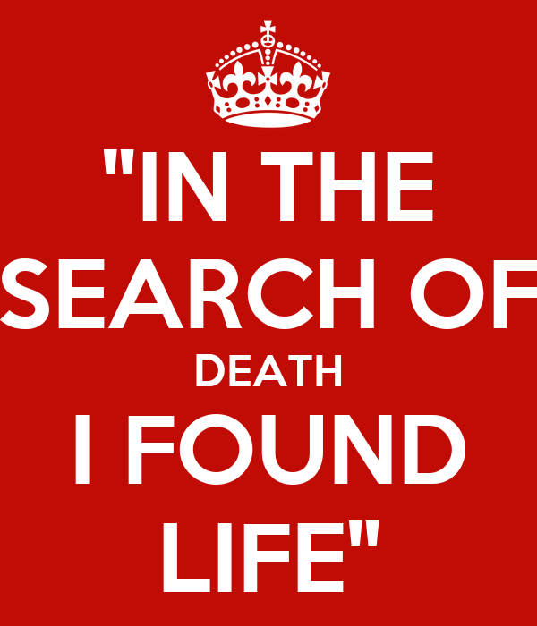 """IN THE SEARCH OF DEATH I FOUND LIFE"""
