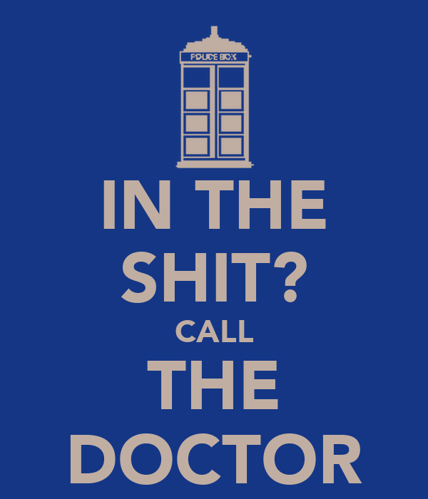 IN THE SHIT? CALL THE DOCTOR