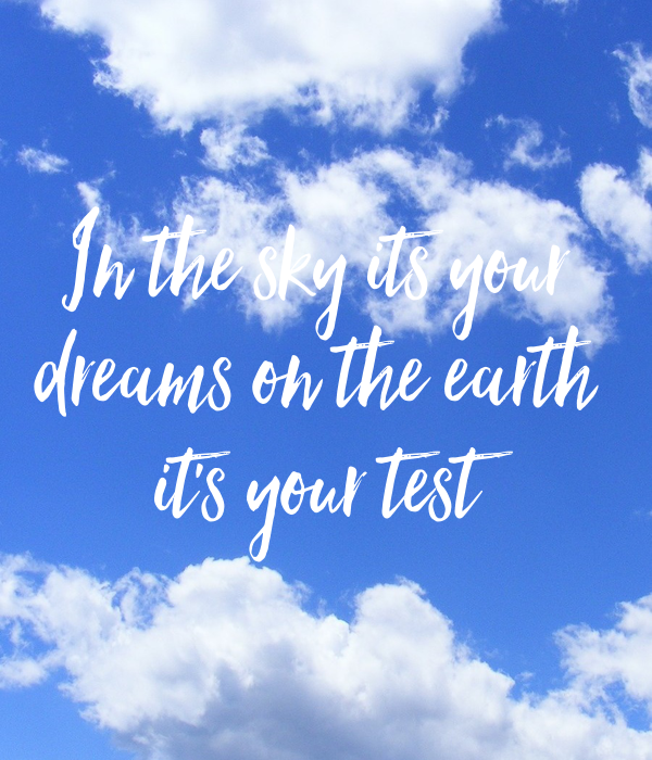 In the sky its your  dreams on the earth  it's your test