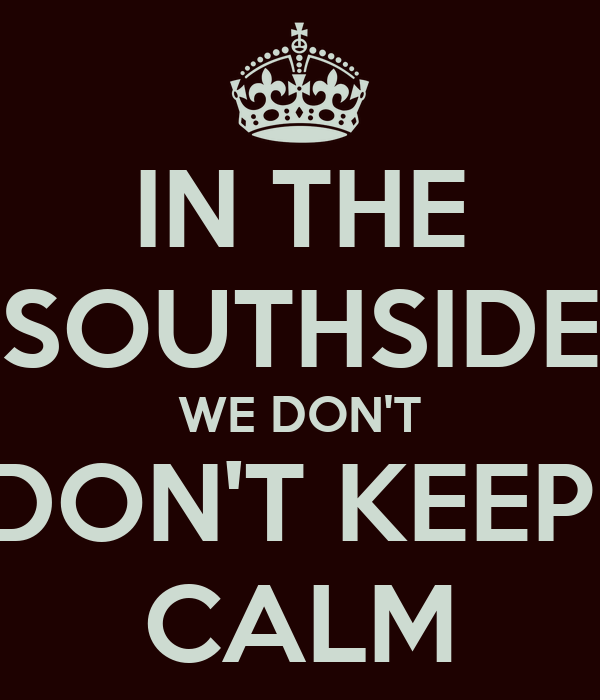 IN THE SOUTHSIDE WE DON'T DON'T KEEP  CALM