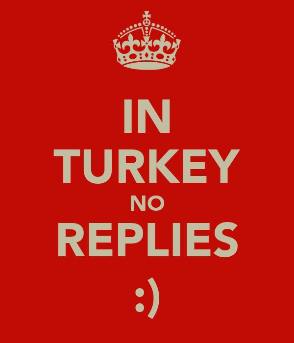 IN TURKEY NO REPLIES :)