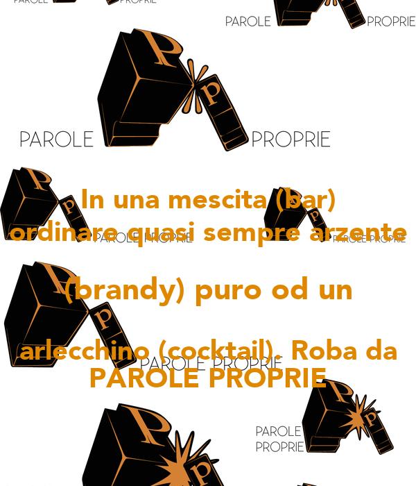 In una mescita (bar) ordinare quasi sempre arzente (brandy) puro od un arlecchino (cocktail). Roba da PAROLE PROPRIE