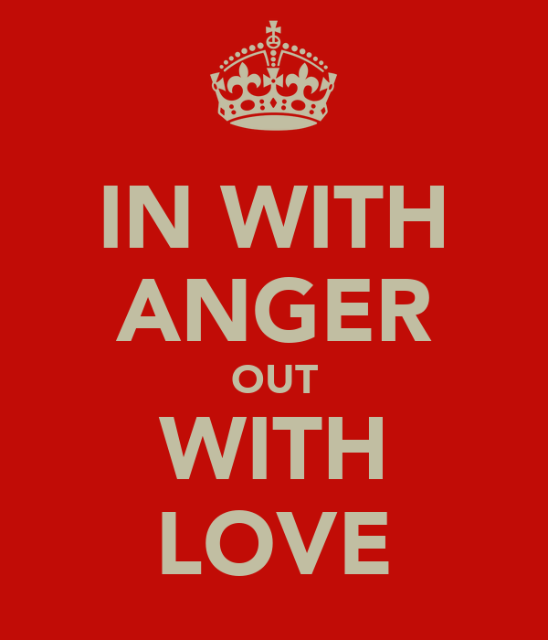 IN WITH ANGER OUT WITH LOVE