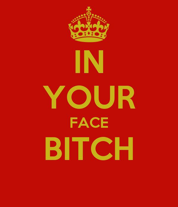 תוצאת תמונה עבור in your face bitch