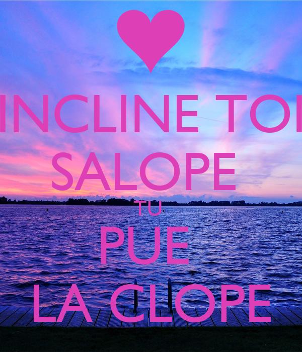 INCLINE TOI SALOPE  TU  PUE  LA CLOPE