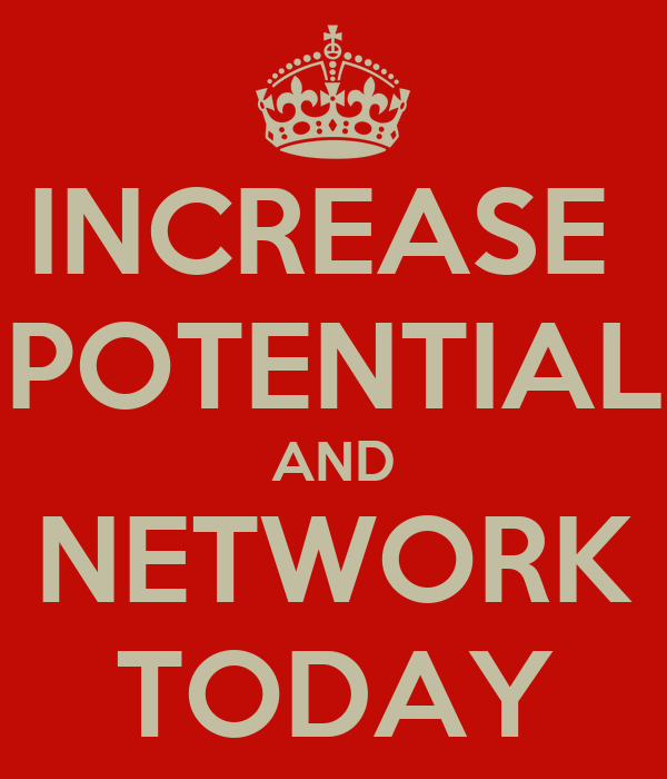 INCREASE  POTENTIAL AND NETWORK TODAY