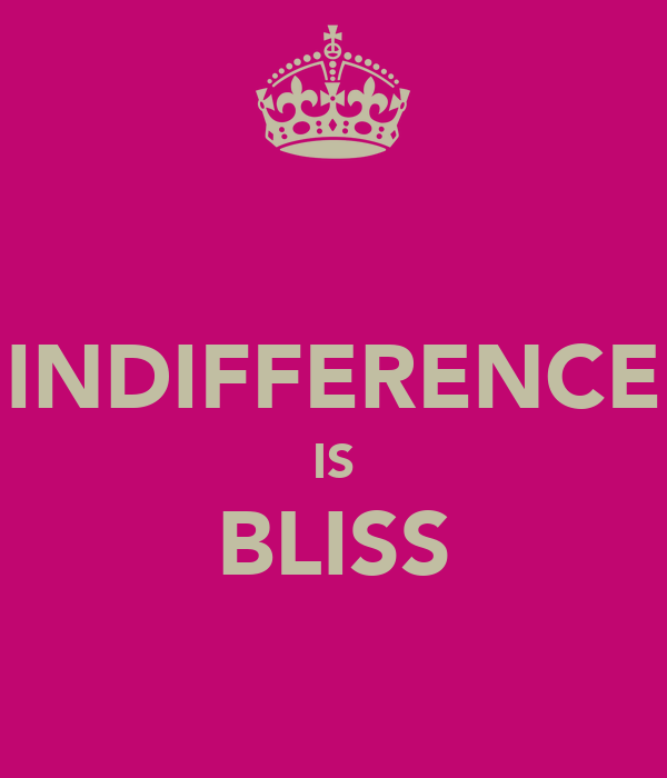 INDIFFERENCE IS BLISS