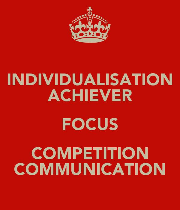INDIVIDUALISATION ACHIEVER FOCUS COMPETITION COMMUNICATION