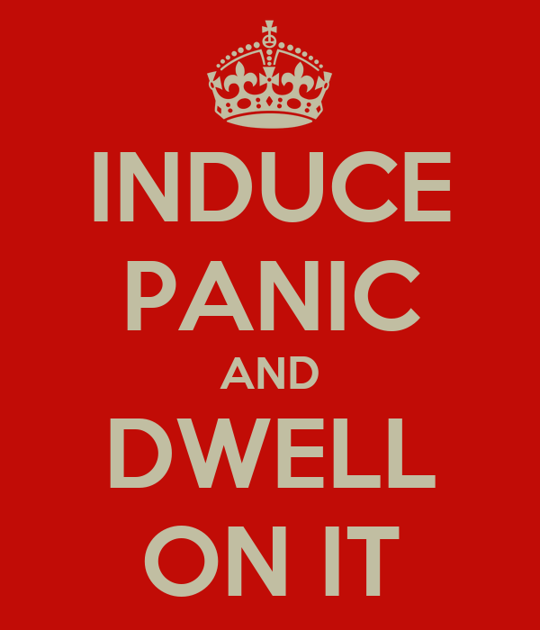 INDUCE PANIC AND DWELL ON IT