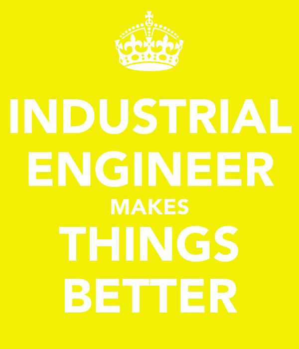 INDUSTRIAL ENGINEER MAKES THINGS BETTER