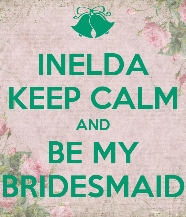 INELDA KEEP CALM AND BE MY BRIDESMAID